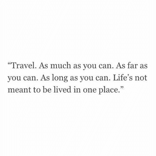 "Travel, Can, and One: Travel. As much as you can. As far as  you can. As long as you can. Life's not  meant to be lived in one place.""  95"
