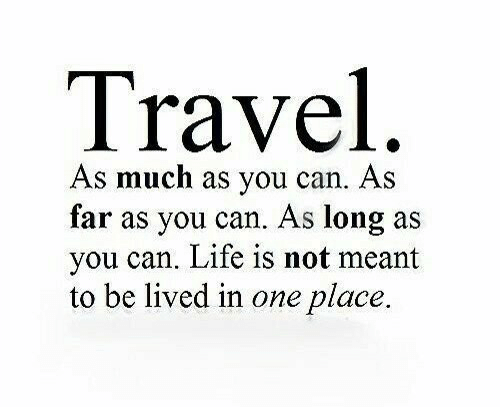 As Long As: Travel  As much as you can. As  far as you can. As long as  you can. Life is not meant  to be lived in one place.