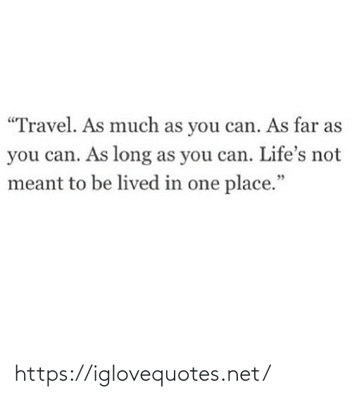 "Travel, Net, and Can: ""Travel. As much as you can. As far as  you can. As long as you can. Life's not  meant to be lived in one place."" https://iglovequotes.net/"