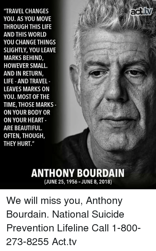 "800 273 8255: ""TRAVEL CHANGES  YOU. AS YOU MOVE  THROUGH THIS LIFE  AND THIS WORLD  YOU CHANGE THINGS  SLIGHTLY, YOU LEAVE  MARKS BEHIND,  HOWEVER SMALL  AND IN RETURN,  LIFE AND TRAVEL  LEAVES MARKS ON  YOU. MOST OF THE  TIME, THOSE MARKS  ON YOUR BODY OR  ON YOUR HEART  ARE BEAUTIFUL.  OFTEN, THOUGH,  THEY HURT.""  ANTHONY BOURDAIN  (JUNE 25, 1956-JUNE 8, 2018) We will miss you, Anthony Bourdain.  National Suicide Prevention Lifeline Call 1-800-273-8255 Act.tv"