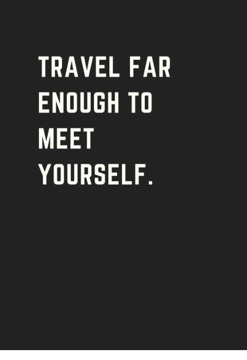 Travel, Enough, and Far: TRAVEL FAR  ENOUGH TO  MEET  YOURSELF