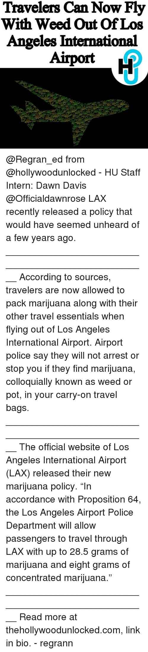"accordance: Travelers Can Now Fly  With Weed Out Of Los  Angeles International @Regran_ed from @hollywoodunlocked - HU Staff Intern: Dawn Davis @Officialdawnrose LAX recently released a policy that would have seemed unheard of a few years ago. ____________________________________________________ According to sources, travelers are now allowed to pack marijuana along with their other travel essentials when flying out of Los Angeles International Airport. Airport police say they will not arrest or stop you if they find marijuana, colloquially known as weed or pot, in your carry-on travel bags. ____________________________________________________ The official website of Los Angeles International Airport (LAX) released their new marijuana policy. ""In accordance with Proposition 64, the Los Angeles Airport Police Department will allow passengers to travel through LAX with up to 28.5 grams of marijuana and eight grams of concentrated marijuana."" ____________________________________________________ Read more at thehollywoodunlocked.com, link in bio. - regrann"