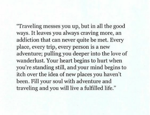 """Life, Love, and Good: Traveling messes you up, but in all the good  ways. It leaves you always craving more, an  addiction that can never quite be met. Every  place, every trip, every person is a new  adventure; pulling you deeper into the love of  wanderlust. Your heart begins to hurt when  you're standing still, and your mind begins to  itch over the idea of new places you haven't  been. Fill your soul with adventure and  traveling and you will live a fulfilled life."""""""