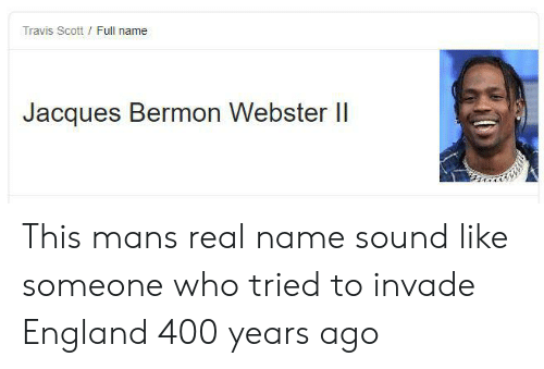 England, Travis Scott, and Who: Travis Scott Full name  Jacques Bermon Webster I This mans real name sound like someone who tried to invade England 400 years ago