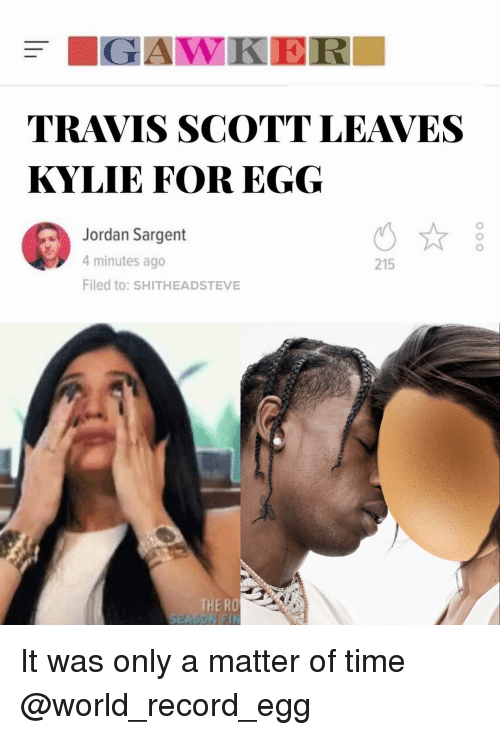 Travis Scott: TRAVIS SCOTT LEAVES  KYLIE FOR EGG  Jordan Sargent  4 minutes ago  Filed to: SHITHEADSTEVE  215  THE RO It was only a matter of time @world_record_egg