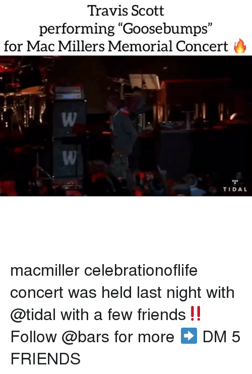 "goosebumps: Travis Scott  performing ""Goosebumps""  (C  1)  for Mac Millers Memorial Concert  TIDAL macmiller celebrationoflife concert was held last night with @tidal with a few friends‼️ Follow @bars for more ➡️ DM 5 FRIENDS"