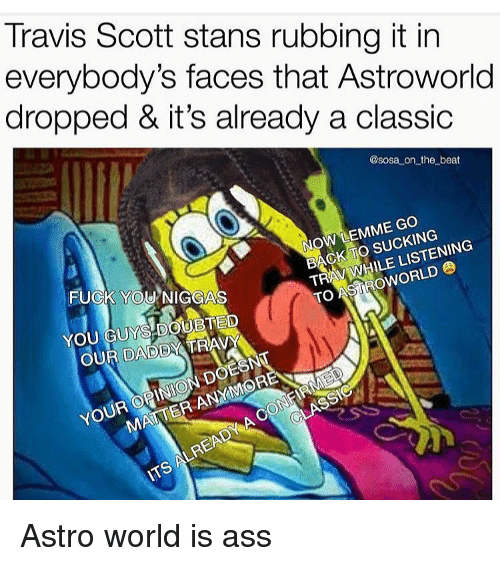 astro: Travis Scott stans rubbing it in  everybody's faces that Astroworld  dropped & it's already a classic  @sosa on the beat  NOW LEMME Go  BACK TO SUCKING  TRAY WHILE LISTENING  TO ASİROWORLD  FUCK YOU NIGGAS  YOU GUYS.DOUBTED  OUR DADDY TRAV  YOUR OPINION DOE  MATTER ANYMORE  LREAD Astro world is ass