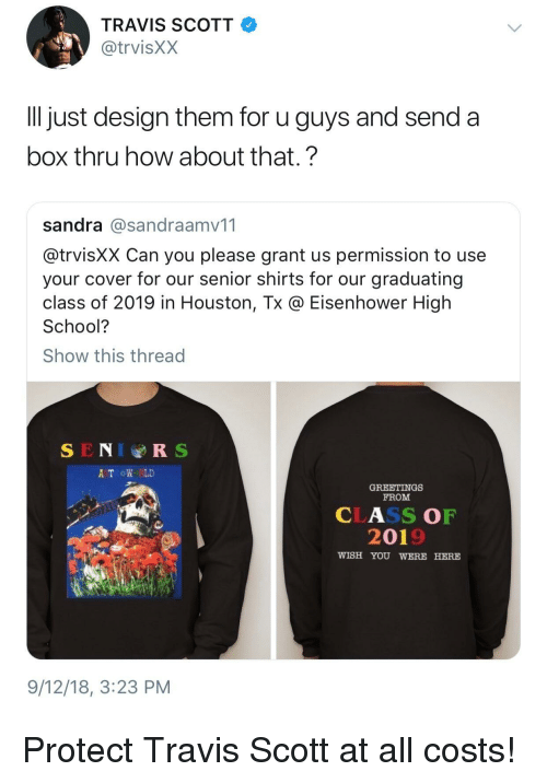 eisenhower: TRAVIS SCOTT  @trvisXX  ll just design them for u guys and send a  box thru how about that.?  sandra @sandraamv11  @trvisXX Can you please grant us permission to use  your cover for our senior shirts for our graduating  class of 2019 in Houston, Tx @ Eisenhower High  School?  Show this thread  SENIRS  A TROW RLD  GREETINGS  FROM  CLASS OF  2019  WISH YOU WERE HERE  9/12/18, 3:23 PM Protect Travis Scott at all costs!