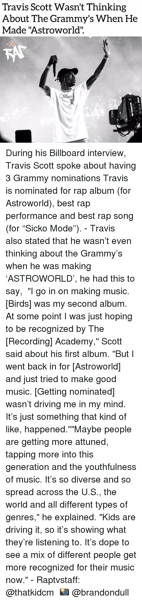"Grammys: Travis Scott Wasn't Thinking  About The Grammy's When He  Made ""Astroworld"".  CO During his Billboard interview, Travis Scott spoke about having 3 Grammy nominations Travis is nominated for rap album (for Astroworld), best rap performance and best rap song (for ""Sicko Mode"").⁣ -⁣ Travis also stated that he wasn't even thinking about the Grammy's when he was making 'ASTROWORLD', he had this to say,⁣ ⁣ ""I go in on making music. [Birds] was my second album. At some point I was just hoping to be recognized by The [Recording] Academy,"" Scott said about his first album. ""But I went back in for [Astroworld] and just tried to make good music. [Getting nominated] wasn't driving me in my mind. It's just something that kind of like, happened.""""Maybe people are getting more attuned, tapping more into this generation and the youthfulness of music. It's so diverse and so spread across the U.S., the world and all different types of genres,"" he explained. ""Kids are driving it, so it's showing what they're listening to. It's dope to see a mix of different people get more recognized for their music now.""⁣ -⁣ Raptvstaff: @thatkidcm⁣ 📸 @brandondull"