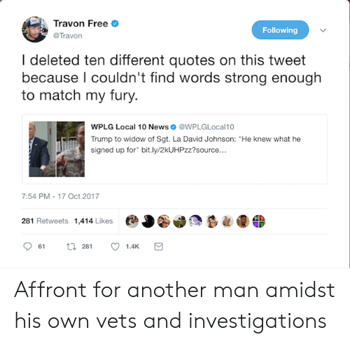 "News, Free, and Match: Travon Free o  @Travon  Following  l deleted ten different quotes on this tweet  because I couldn't find words strong enough  to match my fury.  WPLG Local 10 News@WPLGLocal10  Trump to widow of Sgt. La David Johnson: ""He knew what he  signed up for"" bit.ly/2kUHPzz?source...  7:54 PM-17 Oct 2017  281 Retweets 1,414 Likes Affront for another man amidst his own vets and investigations"