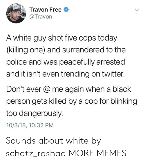 Dangerously: Travon Free  Travon  A white guy shot five cops today  (killing one) and surrendered to the  police and was peacefully arrested  and it isn't even trending on twitter.  Don't ever @me again when a black  person gets killed by a cop for blinking  too dangerously.  10/3/18, 10:32 PM Sounds about white by schatz_rashad MORE MEMES