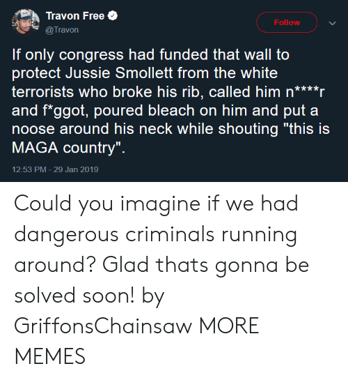 """Dank, Memes, and Soon...: Travon Free  @Travon  Follow  If only congress had funded that wall to  protect Jussie Smollett from the white  terrorists who broke his rib, called him n****r  and f*ggot, poured bleach on him and put a  noose around his neck while shouting """"this is  MAGA country""""  12:53 PM- 29 Jan 2019 Could you imagine if we had dangerous criminals running around? Glad thats gonna be solved soon! by GriffonsChainsaw MORE MEMES"""