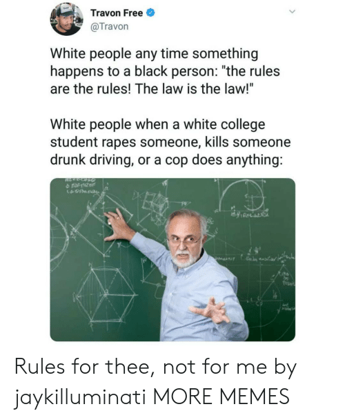 """rapes: Travon Free  @Travon  White people any time something  happens to a black person: """"the rules  are the rules! The law is the law!""""  White people when a white college  student rapes someone, kills someone  drunk driving, or a cop does anything:  수 tat10tr  久 Rules for thee, not for me by jaykilluminati MORE MEMES"""