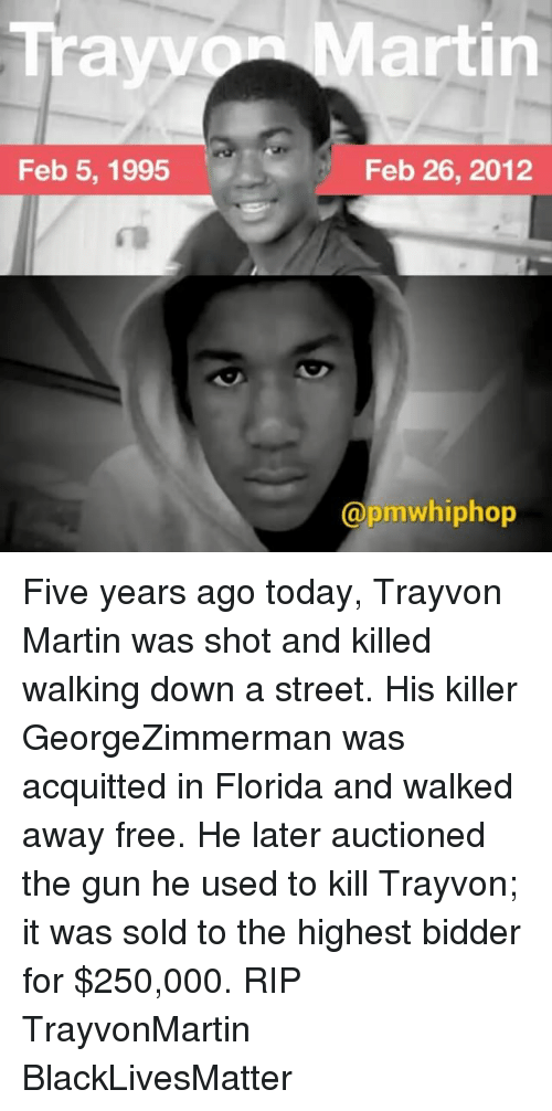 Solde: Trayv  Feb 5, 1995  artin  Feb 26, 2012  @pmwhiphop Five years ago today, Trayvon Martin was shot and killed walking down a street. His killer GeorgeZimmerman was acquitted in Florida and walked away free. He later auctioned the gun he used to kill Trayvon; it was sold to the highest bidder for $250,000. RIP TrayvonMartin BlackLivesMatter