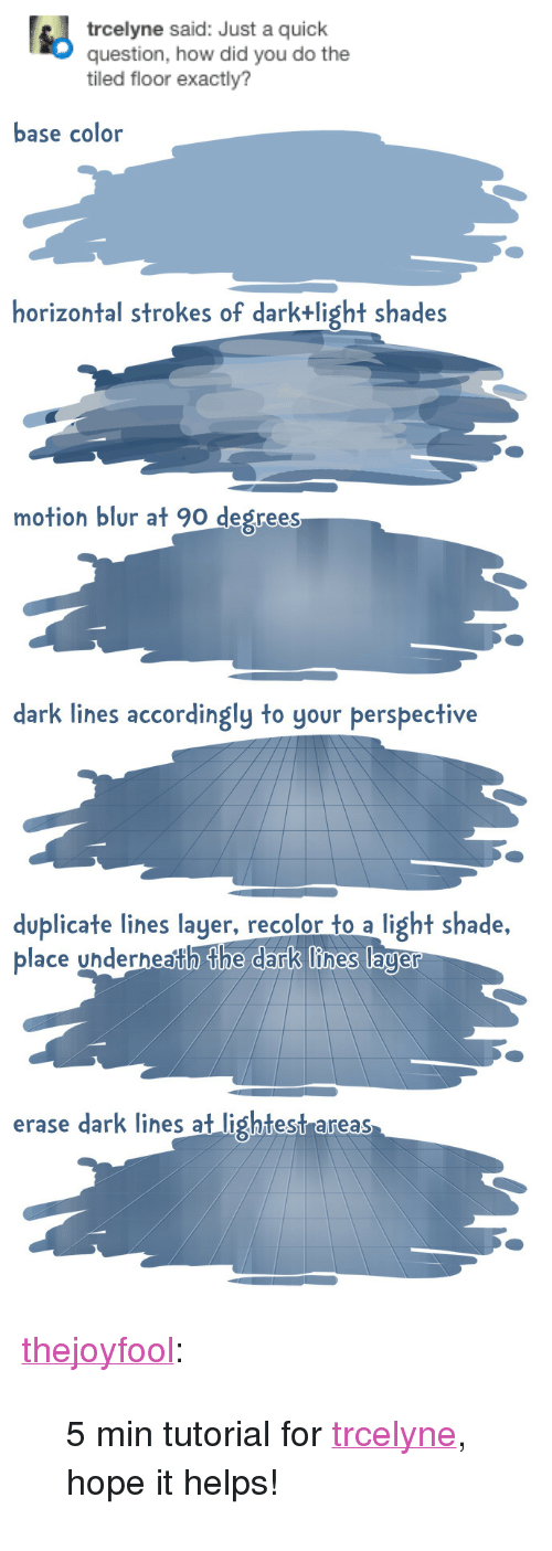 "Shade, Tumblr, and Blog: trcelyne said: Just a quick  question, how did you do the  tiled floor exactly?   base color  horizontal strokes of darktlight shades  motion blur at 90 degrees  dark lines accordingly to your perspective  duplicate lines layer, recolor to a light shade,  place undernahthe dark lines lager  erase dark lihes at lightest areas <p><a href=""http://joyfool.me/post/111195820935/5-min-tutorial-for-trcelyne-hope-it-helps"" class=""tumblr_blog"">thejoyfool</a>:</p>  <blockquote><p>5 min tutorial for <a href=""http://tmblr.co/mh1x5VwY3UCtEZAIVpBbtLQ"">trcelyne</a>, hope it helps! </p></blockquote>"