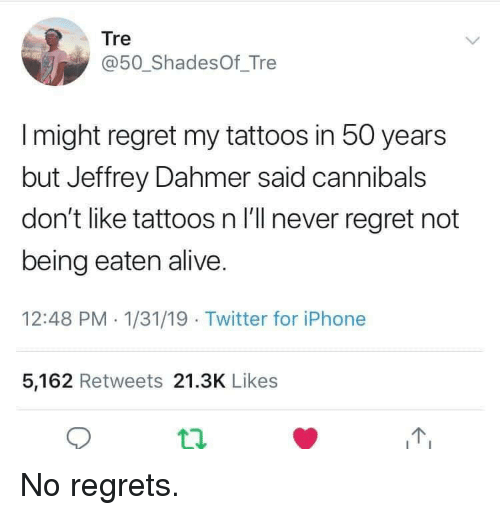 no regrets: Tre  @50_ShadesOf_Tre  I might regret my tattoos in 50 years  but Jeffrey Dahmer said cannibals  don't like tattoos n I'll never regret not  being eaten alive.  12:48 PM 1/31/19 Twitter for iPhone  5,162 Retweets 21.3K Likes  12 No regrets.