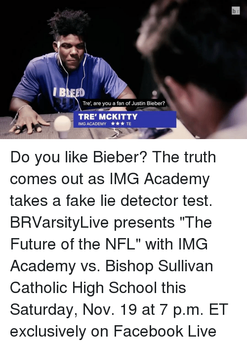 """The Truth Come Out: Tre, are you a fan of Justin Bieber?  TRE' MCKITTY  IMG ACADEMY TE Do you like Bieber? The truth comes out as IMG Academy takes a fake lie detector test. BRVarsityLive presents """"The Future of the NFL"""" with IMG Academy vs. Bishop Sullivan Catholic High School this Saturday, Nov. 19 at 7 p.m. ET exclusively on Facebook Live"""