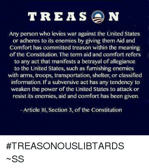 classifieds: TREAS N  Any person who levies war against the United States  or adheres to its enemies by giving them Aid and  Comfort has committed treason within the meaning  of the Constitution. The term aid and comfort refers  to any act that manifests a betrayal of allegiance  to the United States, such as furnishing enemies  with arms, troops, transportation, shelter, or classified  information. If a subversive act has any tendency to  weaken the power of the United States to attack or  resist its enemies, aid and comfort has been given.  Article III, Section 3, of the Constitution #TREASONOUSLIBTARDS  ~SS
