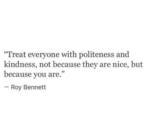 """Kindness, Nice, and They: """"Treat everyone with politeness and  kindness, not because they are nice, but  because you are.""""  Roy Bennett"""