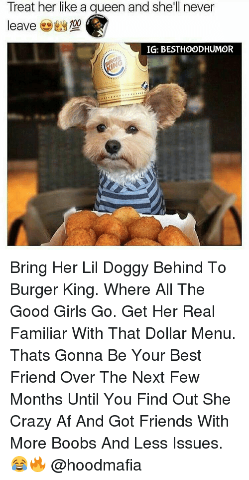 The Good Girl: Treat her like a queen and she'll never  100  leave  IG: BESTHOODHUMOR Bring Her Lil Doggy Behind To Burger King. Where All The Good Girls Go. Get Her Real Familiar With That Dollar Menu. Thats Gonna Be Your Best Friend Over The Next Few Months Until You Find Out She Crazy Af And Got Friends With More Boobs And Less Issues. 😂🔥 @hoodmafia