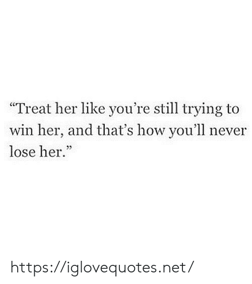 "Never, How, and Her: ""Treat her like you're still trying to  win her, and that's how you'll never  lose her.""  5 https://iglovequotes.net/"