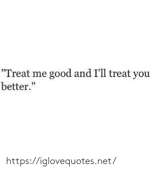 "treat: ""Treat me good and I'll treat you  better."" https://iglovequotes.net/"