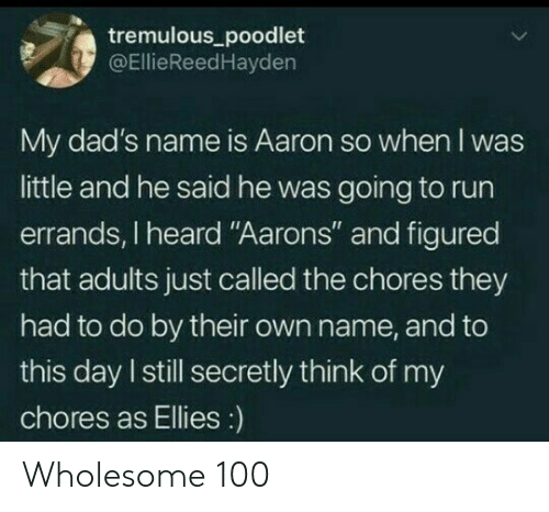 "Run, Wholesome, and Name: tremulous_poodlet  @EllieReedHayden  My dad's name is Aaron so when I was  little and he said he was going to run  errands, I heard ""Aarons"" and figured  that adults just called the chores they  had to do by their own name, and to  this day I still secretly think of my  chores as Ellies:) Wholesome 100"