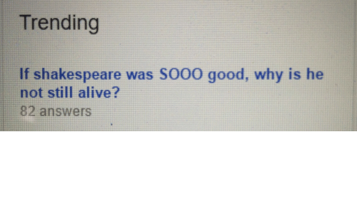 trending: Trending  If shakespeare was SO00 good, why is he  not still alive?  82 answers