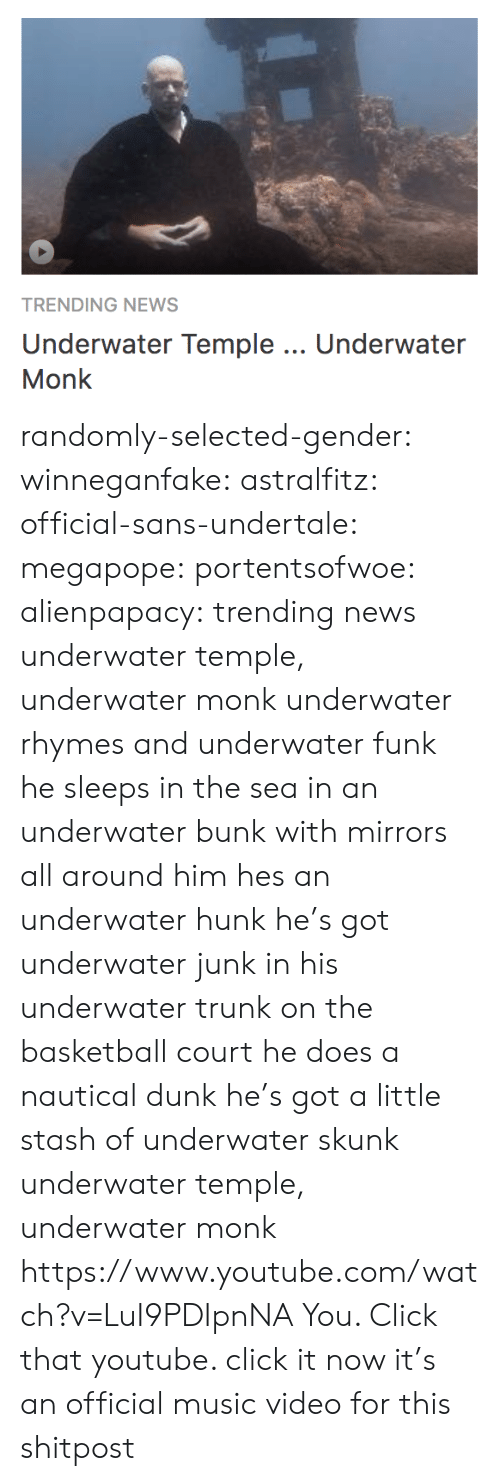 Sleeps: TRENDING NEWS  Underwater Temple.. Underwater  Monk randomly-selected-gender:  winneganfake:  astralfitz:  official-sans-undertale: megapope:  portentsofwoe:  alienpapacy: trending news underwater temple, underwater monk underwater rhymes and underwater funk he sleeps in the sea in an underwater bunk with mirrors all around him hes an underwater hunk  he's got underwater junk in his underwater trunk on the basketball court he does a nautical dunk   he's got a little stash of underwater skunk underwater temple, underwater monk    https://www.youtube.com/watch?v=LuI9PDIpnNA  You. Click that youtube.   click it now it's an official music video for this shitpost