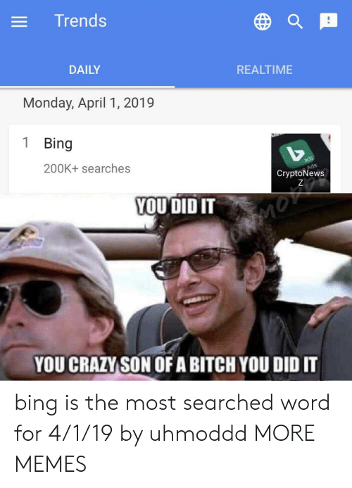 Bitch, Dank, and Memes: Trends  DAILY  REALTIME  Monday, April 1, 2019  1 Bing  200K+ searches  CryptoNews  YOU DID IT  YOU CRAZYSON OF A BITCH YOU DID IT bing is the most searched word for 4/1/19 by uhmoddd MORE MEMES