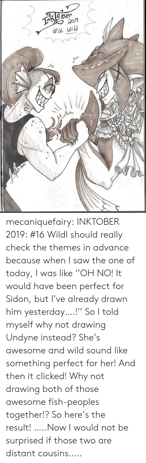 Saw, Tumblr, and Blog: TReper  #16 wild mecaniquefairy:  INKTOBER 2019: #16 WildI should really check the themes in advance because when I saw the one of today, I was like ''OH NO! It would have been perfect for Sidon, but I've already drawn him yesterday….!'' So I told myself why not drawing Undyne instead? She's awesome and wild sound like something perfect for her! And then it clicked! Why not drawing both of those awesome fish-peoples together!? So here's the result! …..Now I would not be surprised if those two are distant cousins…..