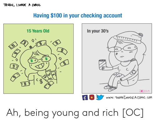 checking account: TRERE, I MADe A COMIC  Having $100 in your checking account  15 Years Old  In your 30's  LB  ni  2019  www.THEREIMADE A COMIC. COM Ah, being young and rich [OC]