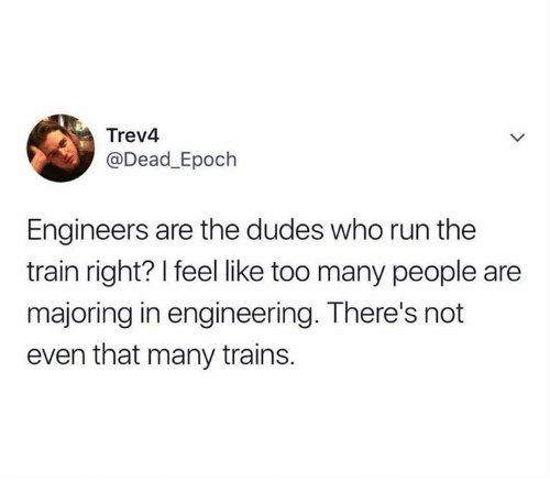 epoch: Trev4  @Dead_Epoch  Engineers are the dudes who run the  train right? I feel like too many people are  majoring in engineering. There's not  even that many trains.
