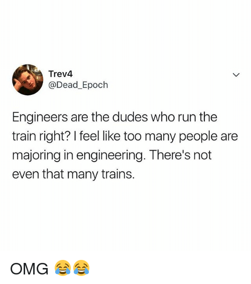 epoch: Trev4  @Dead_Epoch  Engineers are the dudes who run the  train right? I feel like too many people are  majoring in engineering. There's not  even that many trains OMG 😂😂
