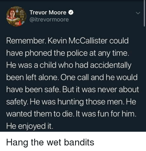 Being Alone, Police, and Kevin McCallister: Trevor Moore  @itrevormoore  Remember. Kevin McCallister could  have phoned the police at any time  He was a child who had accidentally  been left alone. One call and he would  have been safe. But it was never about  safety. He was hunting those men. He  wanted them to die. It was fun for him.  He enjoyed it Hang the wet bandits