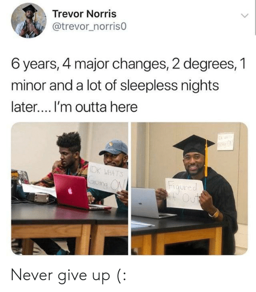 Outta Here: Trevor Norris  @trevor_norris0  6 years, 4 major changes, 2 degrees, 1  minor and a lot of sleepless nights  later.... I'm outta here  IDK WHATS  Figured  Out Never give up (: