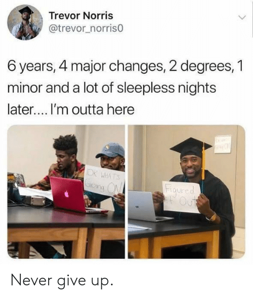 Never, Outta, and Major: Trevor Norris  @trevor_norris0  6 years, 4 major changes, 2 degrees, 1  minor and a lot of sleepless nights  later.... I'm outta here  IDK WHATS  Grong ON  Figured  Out Never give up.