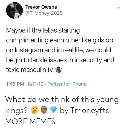 fellas: Trevor Owens  @T_Money_2020  Maybe if the fellas starting  complimenting each other like girls do  on Instagram and in real life, we could  begin to tackle issues in insecurity and  toxic masculinity.  1:45 PM 8/11/19 Twitter for iPhone What do we think of this young kings? 🤔🤴🏾💎 by Tmoneyfts MORE MEMES