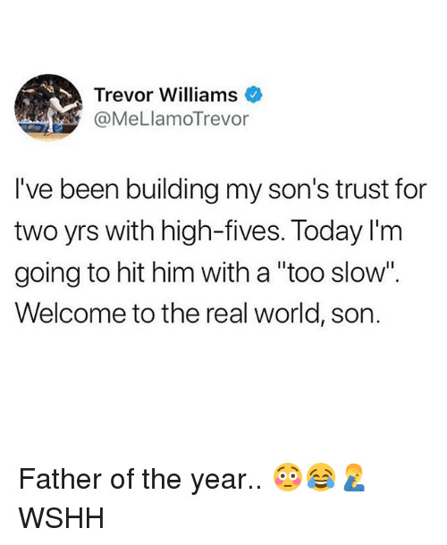 """father of the year: Trevor Williams  @MeLlamoTrevor  I've been building my son's trust for  two yrs with high-fives. Today I'm  going to hit him with a """"too slow"""".  Welcome to the real world, son. Father of the year.. 😳😂🤦♂️ WSHH"""