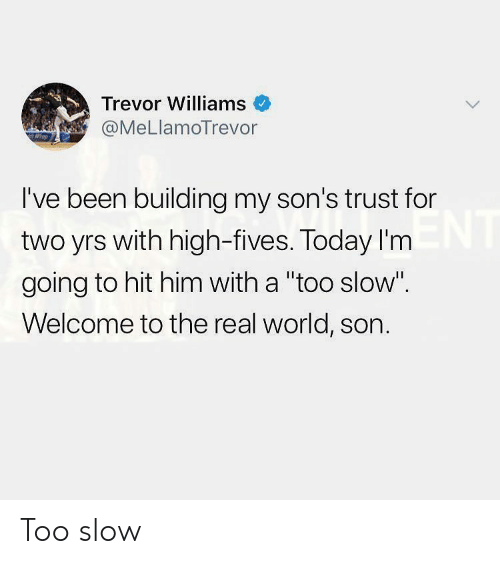 "The Real, Today, and World: Trevor Williams  @MeLlamoTrevor  I've been building my son's trust for  two yrs with high-fives. Today I'm  going to hit him with a ""too slow""  Welcome to the real world, son. Too slow"
