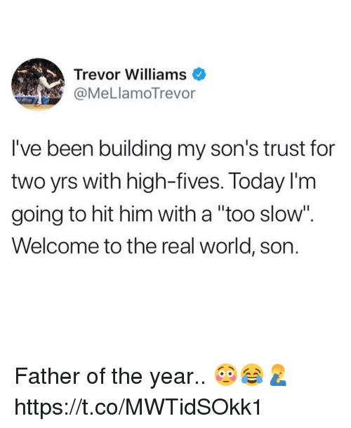 """father of the year: Trevor Williams  @MeLlamoTrevor  l've been building my son's trust for  two yrs with high-fives. Today I'm  going to hit him with a """"too slow"""".  Welcome to the real world, son. Father of the year.. 😳😂🤦♂️ https://t.co/MWTidSOkk1"""