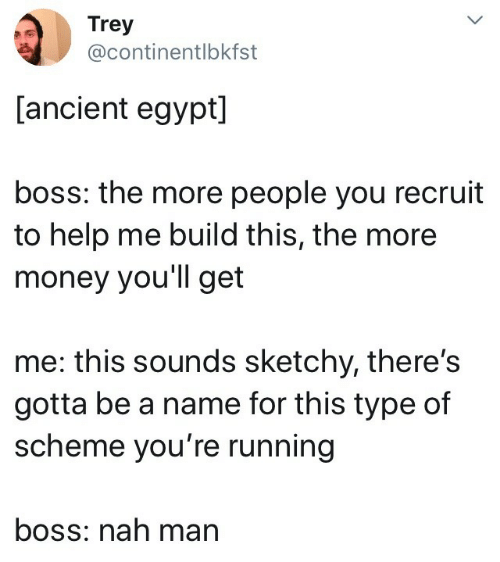 trey: Trey  @continentlbkfst  [ancient egypt]  boss: the more people you recruit  to help me build this, the more  money you'll get  me: this sounds sketchy, there's  gotta be a name for this type of  scheme you're running  boss: nah man