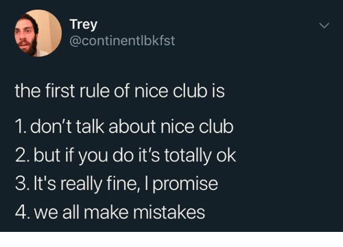 Club, Mistakes, and Nice: Trey  @continentlbkfst  the first rule of nice club is  1. don't talk about nice club  2. but if you do it's totally ok  3. It's really fine, I promise  4. we all make mistakes