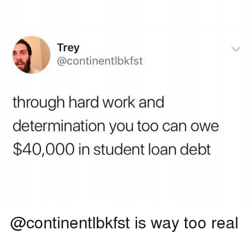 Work, Dank Memes, and Student: Trey  @continentlbkfst  through hard work and  determination you too can owe  $40,000 in student loan debt @continentlbkfst is way too real