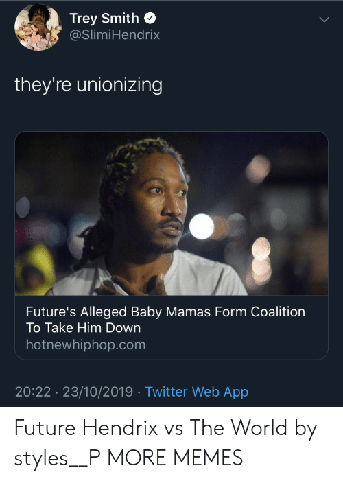 Mamas: Trey Smith  @SlimiHendrix  they're unionizing  Future's Alleged Baby Mamas Form Coalition  To Take Him Down  hotnewhiphop.com  20:22 23/10/2019 Twitter Web App Future Hendrix vs The World by styles__P MORE MEMES