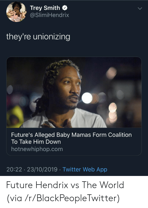 Alleged: Trey Smith  @SlimiHendrix  they're unionizing  Future's Alleged Baby Mamas Form Coalition  To Take Him Down  hotnewhiphop.com  20:22 23/10/2019 Twitter Web App Future Hendrix vs The World (via /r/BlackPeopleTwitter)