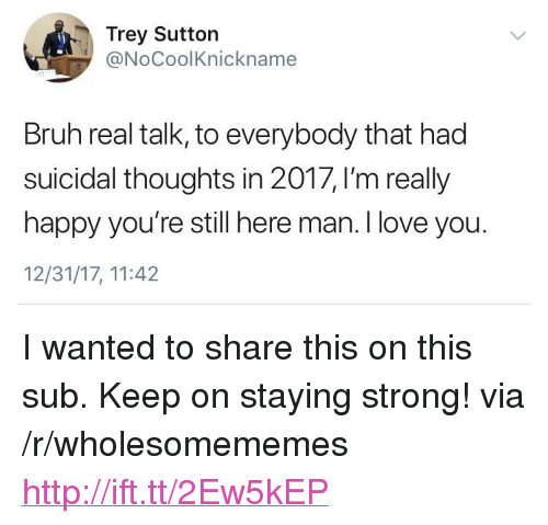 """staying strong: Trey Sutton  @NoCoolKnickname  Bruh real talk, to everybody that had  suicidal thoughts in 2017, I'm really  happy you're still here man. I love you.  12/31/17, 11:42 <p>I wanted to share this on this sub. Keep on staying strong! via /r/wholesomememes <a href=""""http://ift.tt/2Ew5kEP"""">http://ift.tt/2Ew5kEP</a></p>"""