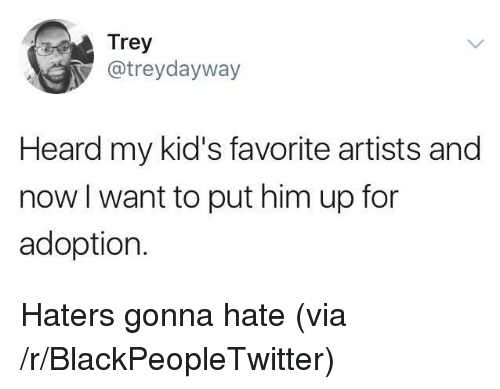 haters gonna hate: Trey  @treydayway  Heard my kid's favorite artists and  now l want to put him up for  adoption. <p>Haters gonna hate (via /r/BlackPeopleTwitter)</p>