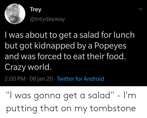"""popeyes: Trey  @treydayway  I was about to get a salad for lunch  but got kidnapped by a Popeyes  and was forced to eat their food.  Crazy world.  2:00 PM · 08 Jan 20 · Twitter for Android """"I was gonna get a salad"""" - I'm putting that on my tombstone"""