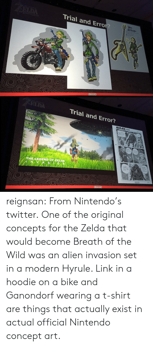 the legend of zelda: Trial and Error?   RIDA  Trial and Error?  THE LEGEND OF ZELDA reignsan: From Nintendo's twitter. One of the original concepts for the Zelda that would become Breath of the Wild was an alien invasion set in a modern Hyrule. Link in a hoodie on a bike and Ganondorf wearing a t-shirt are things that actually exist in actual official Nintendo concept art.